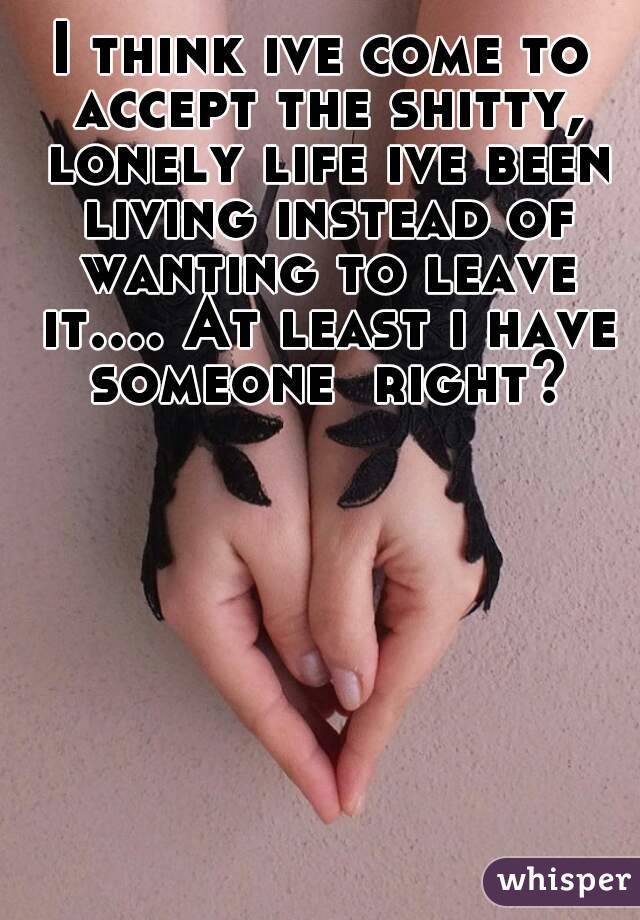 I think ive come to accept the shitty, lonely life ive been living instead of wanting to leave it.... At least i have someone  right?