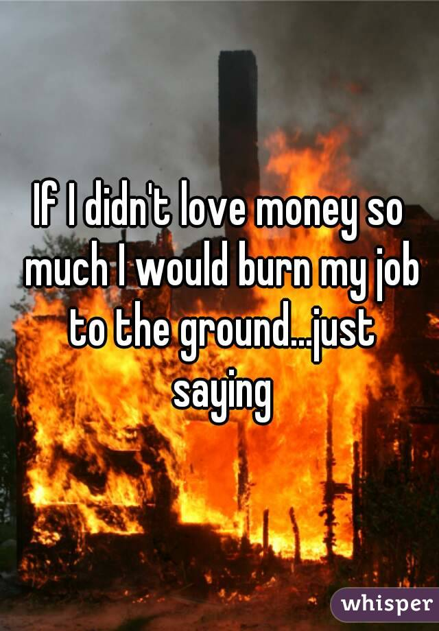 If I didn't love money so much I would burn my job to the ground...just saying