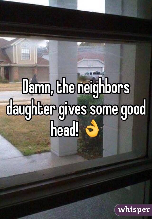 Damn, the neighbors daughter gives some good head! 👌