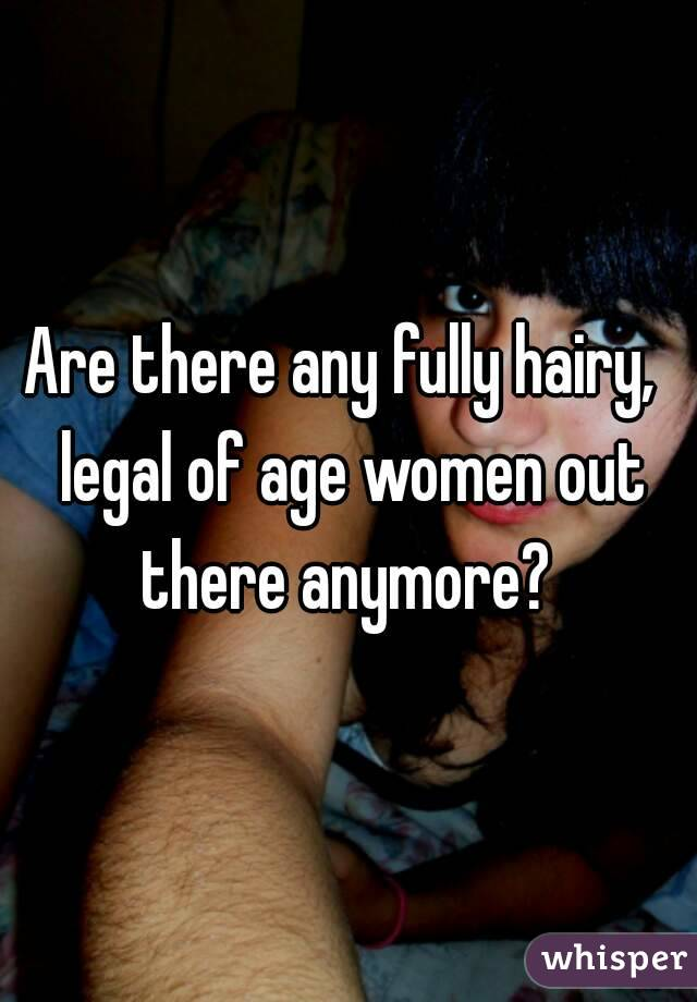 Are there any fully hairy,  legal of age women out there anymore?