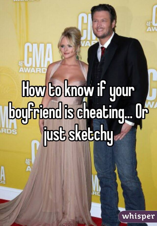 How to know if your boyfriend is cheating... Or just sketchy