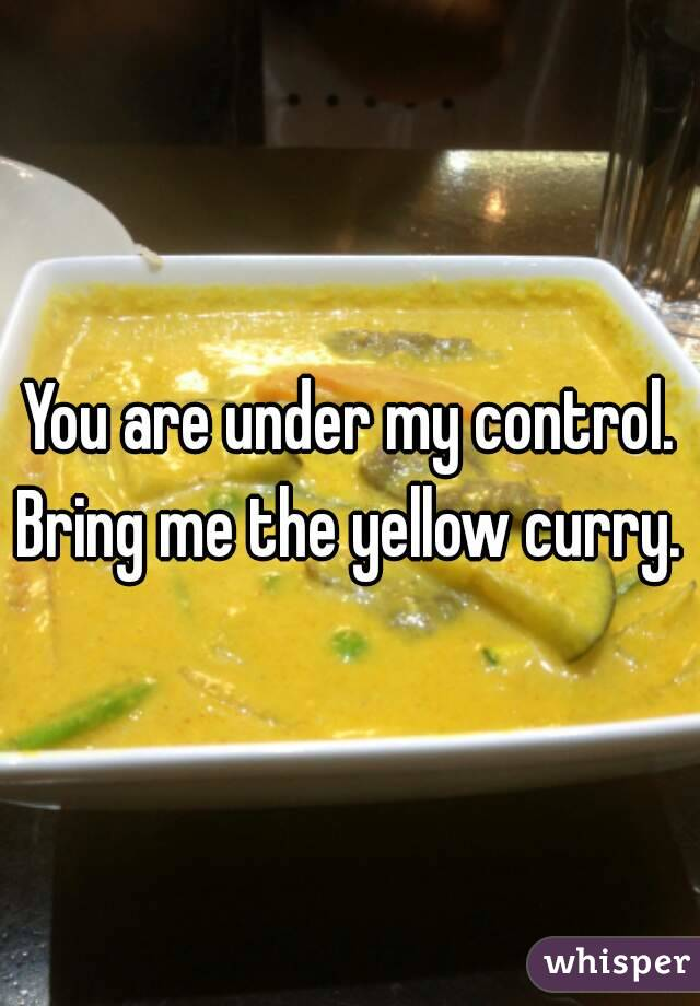 You are under my control. Bring me the yellow curry.