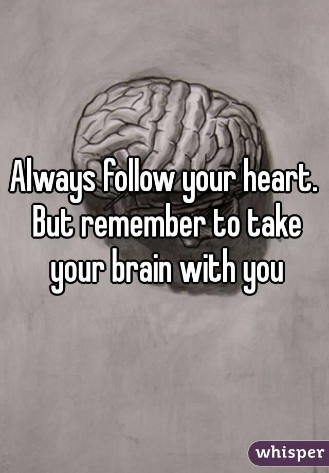 Always follow your heart. But remember to take your brain with you