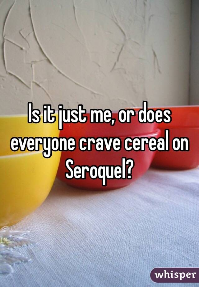 Is it just me, or does everyone crave cereal on Seroquel?