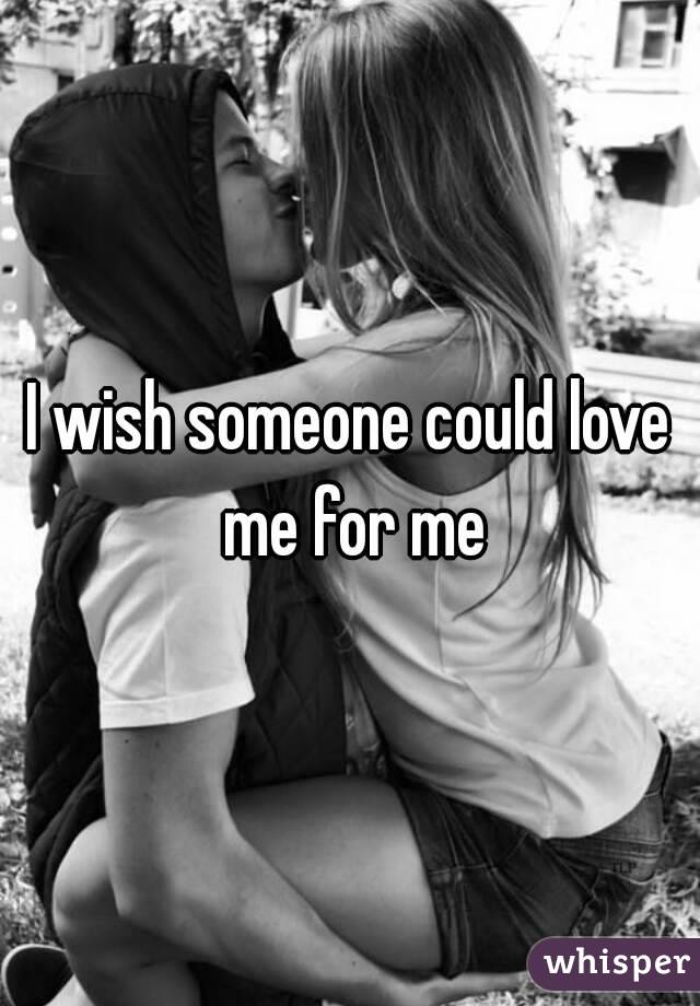 I wish someone could love me for me