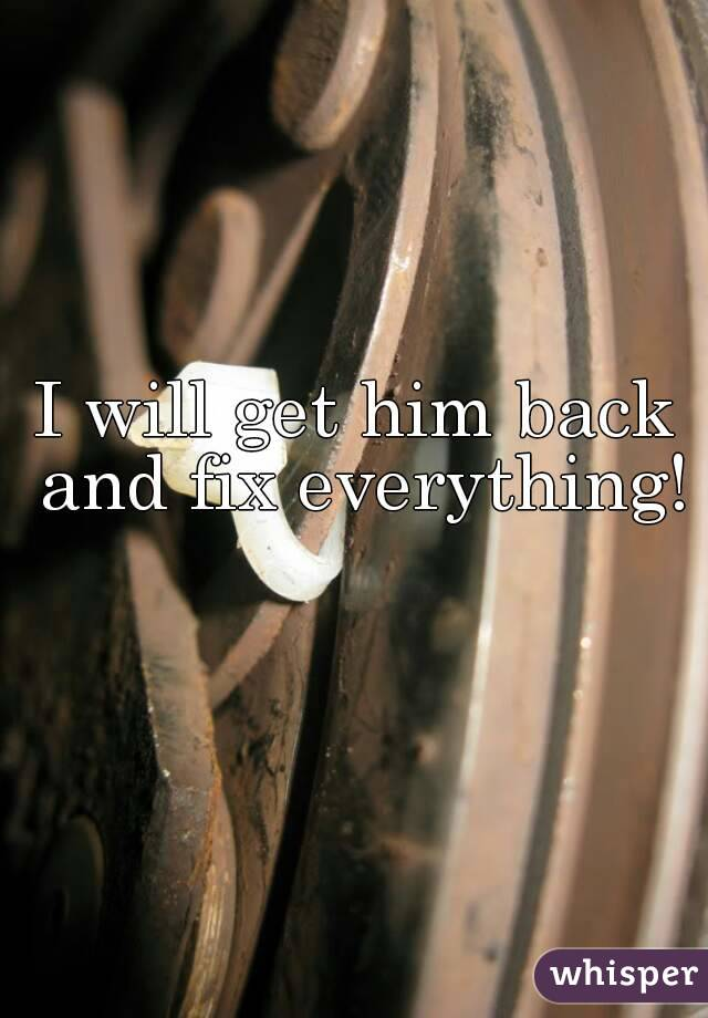 I will get him back and fix everything!