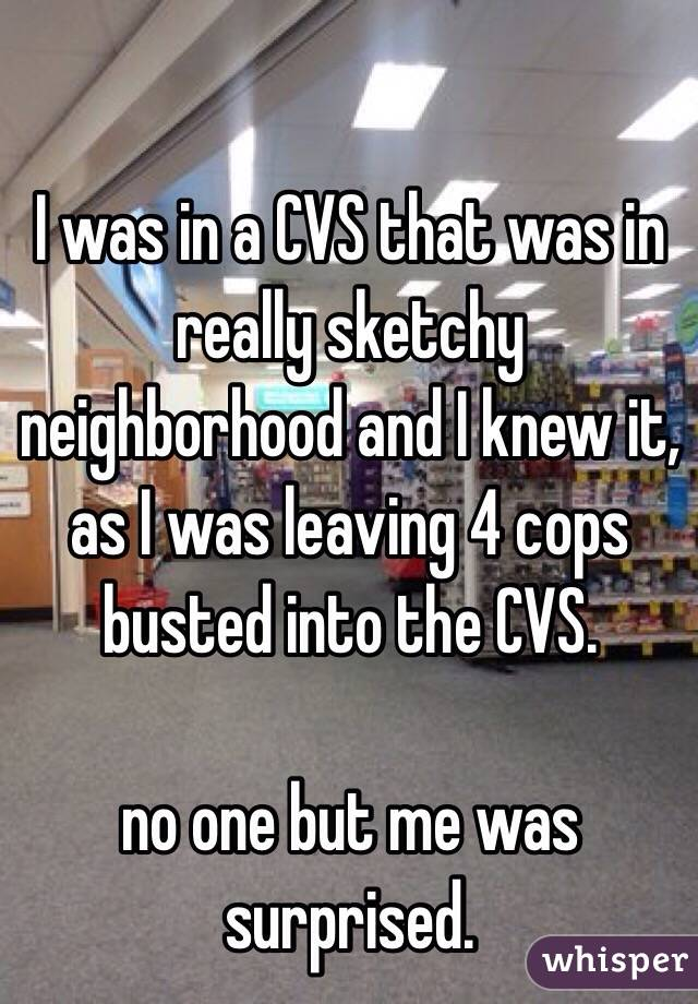 I was in a CVS that was in really sketchy neighborhood and I knew it, as I was leaving 4 cops busted into the CVS.    no one but me was surprised.