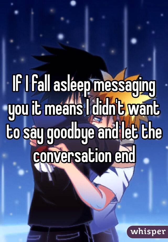 If I fall asleep messaging you it means I didn't want to say goodbye and let the conversation end