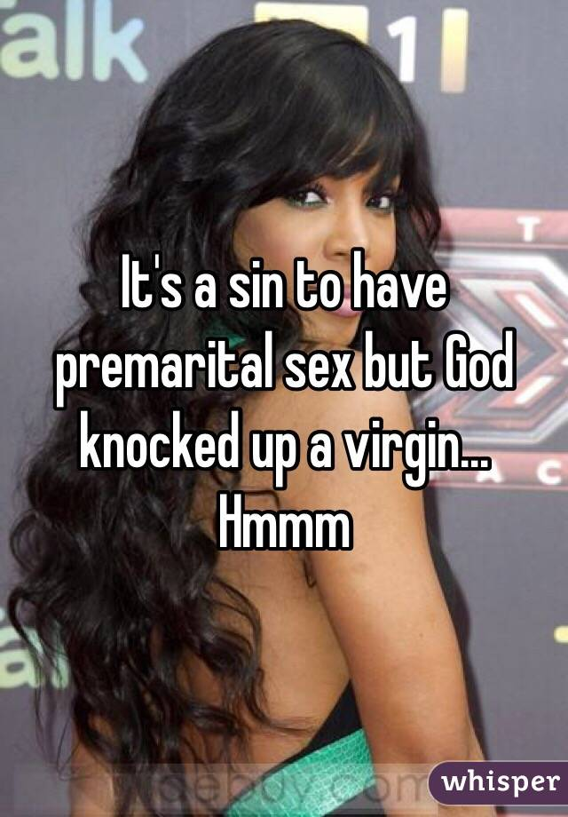 It's a sin to have premarital sex but God knocked up a virgin... Hmmm