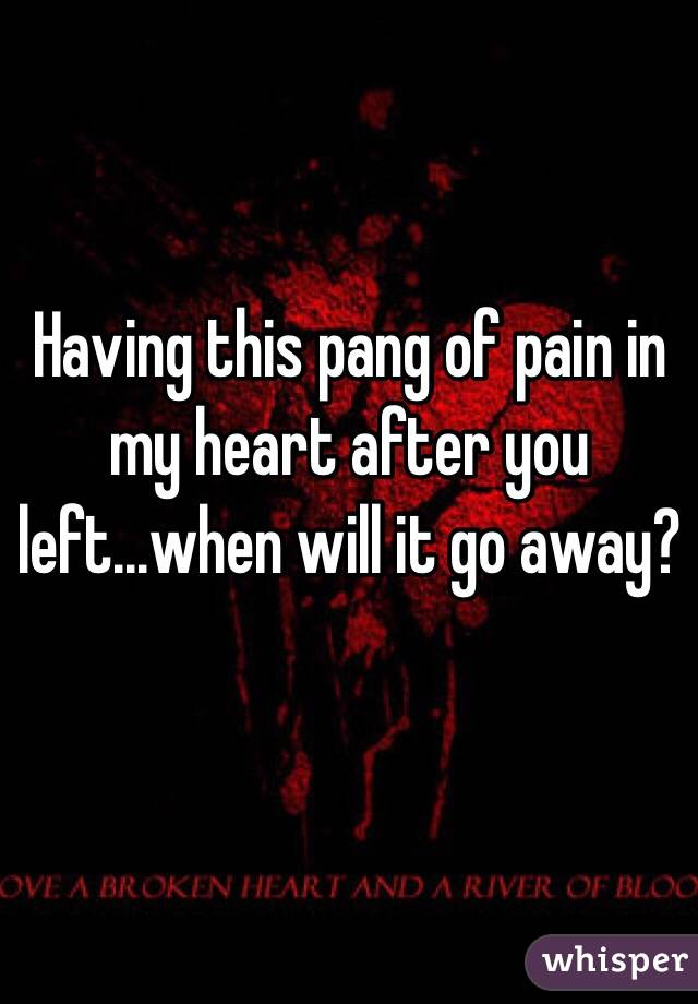 Having this pang of pain in my heart after you left...when will it go away?