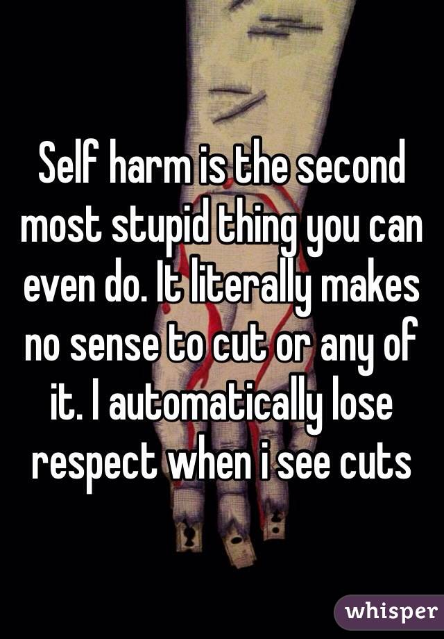 Self harm is the second most stupid thing you can even do. It literally makes no sense to cut or any of it. I automatically lose respect when i see cuts