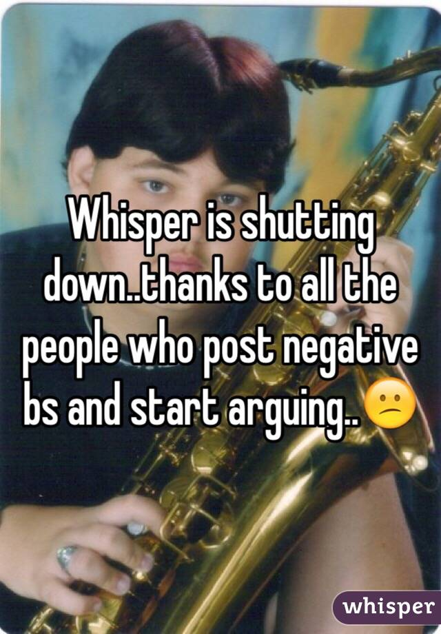 Whisper is shutting down..thanks to all the people who post negative bs and start arguing..😕