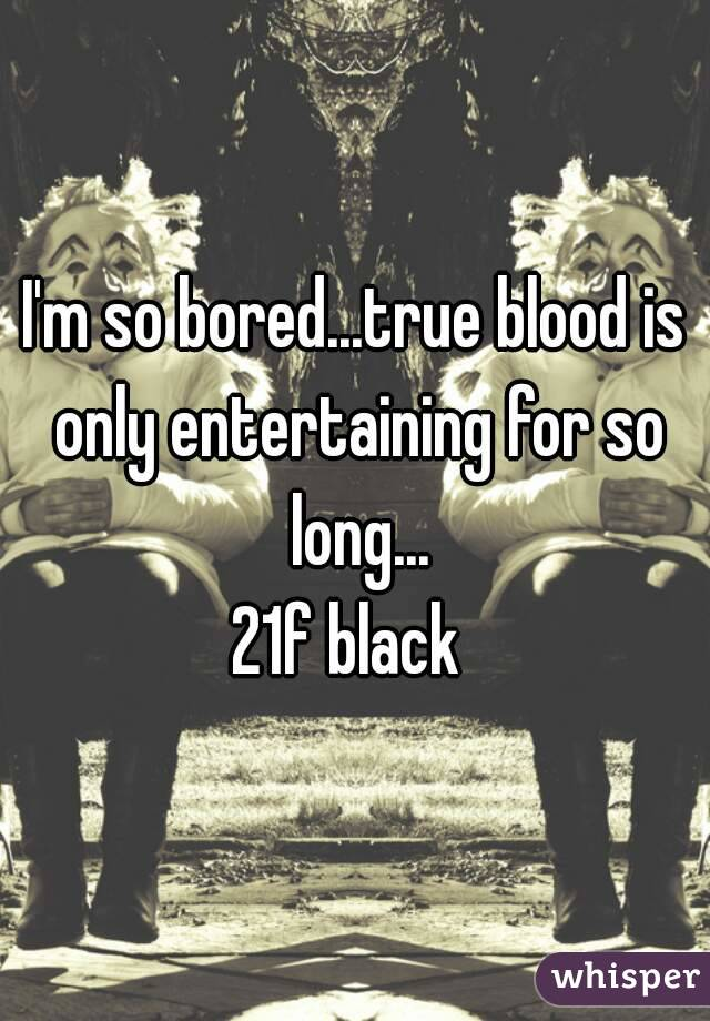 I'm so bored...true blood is only entertaining for so long... 21f black
