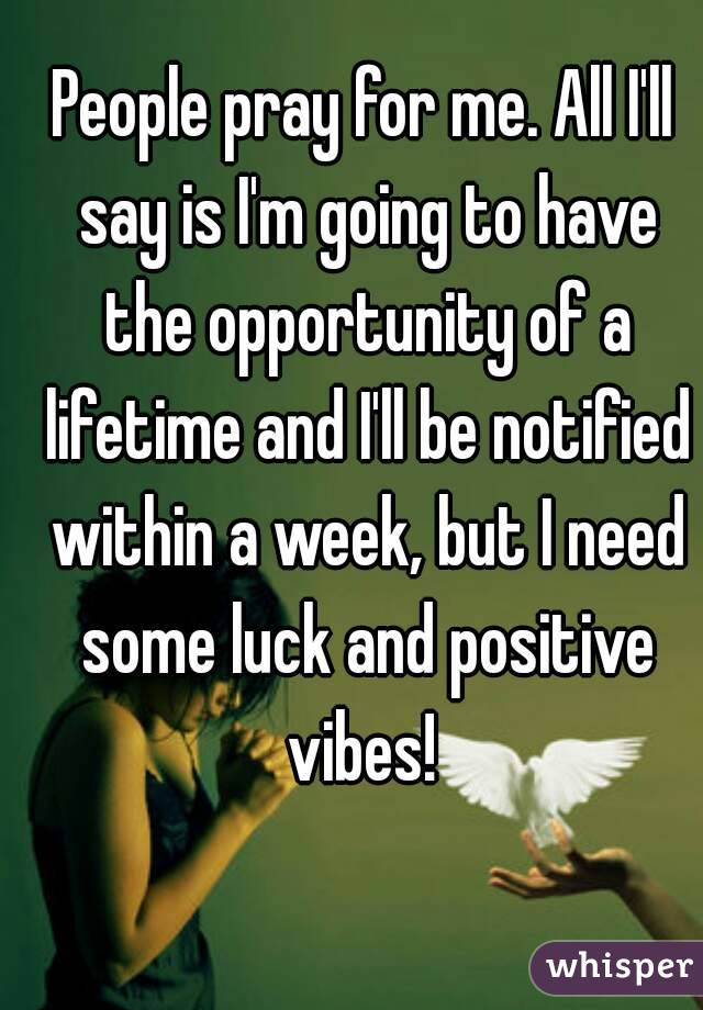 People pray for me. All I'll say is I'm going to have the opportunity of a lifetime and I'll be notified within a week, but I need some luck and positive vibes!