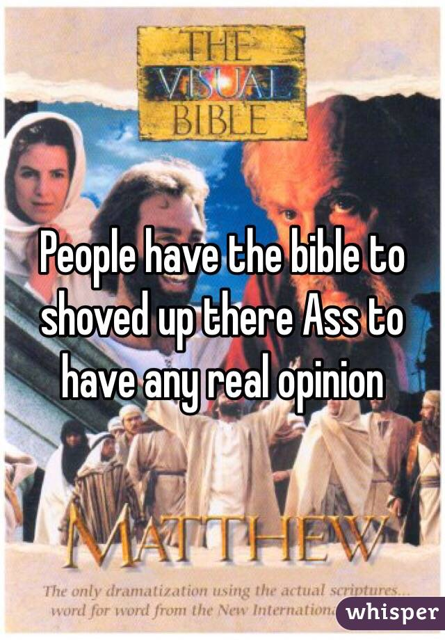 People have the bible to shoved up there Ass to have any real opinion