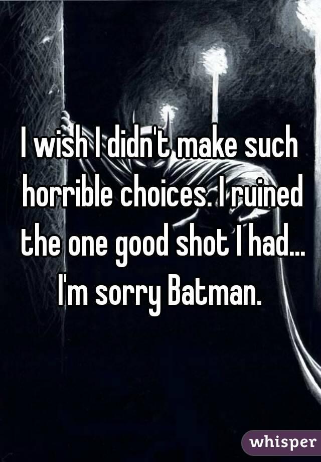 I wish I didn't make such horrible choices. I ruined the one good shot I had... I'm sorry Batman.