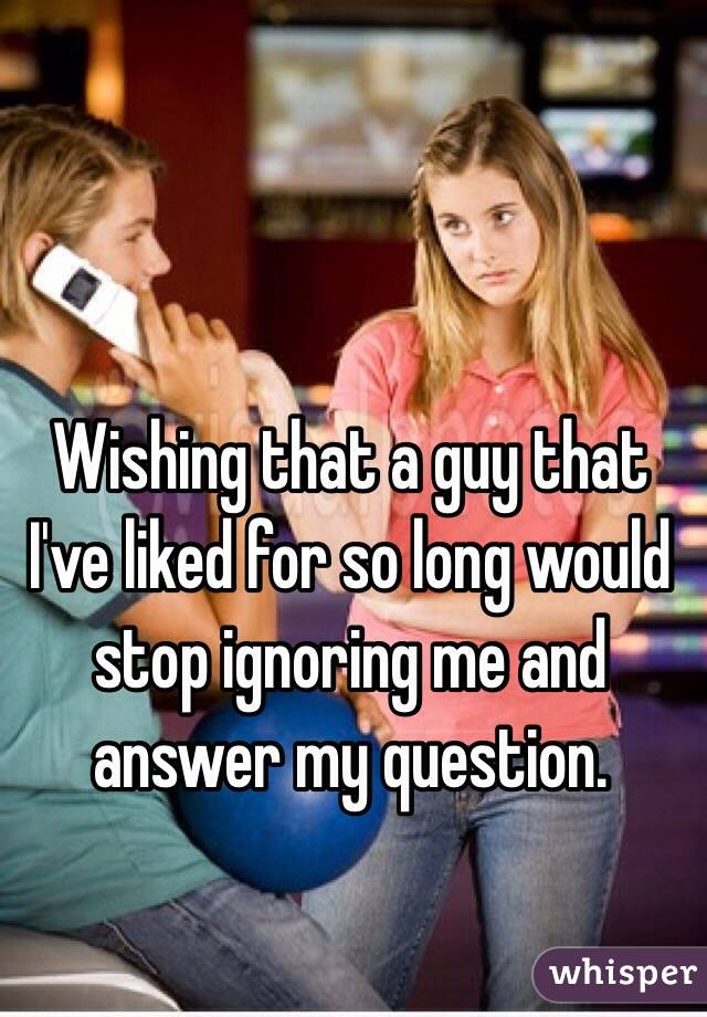 Wishing that a guy that I've liked for so long would stop ignoring me and answer my question.