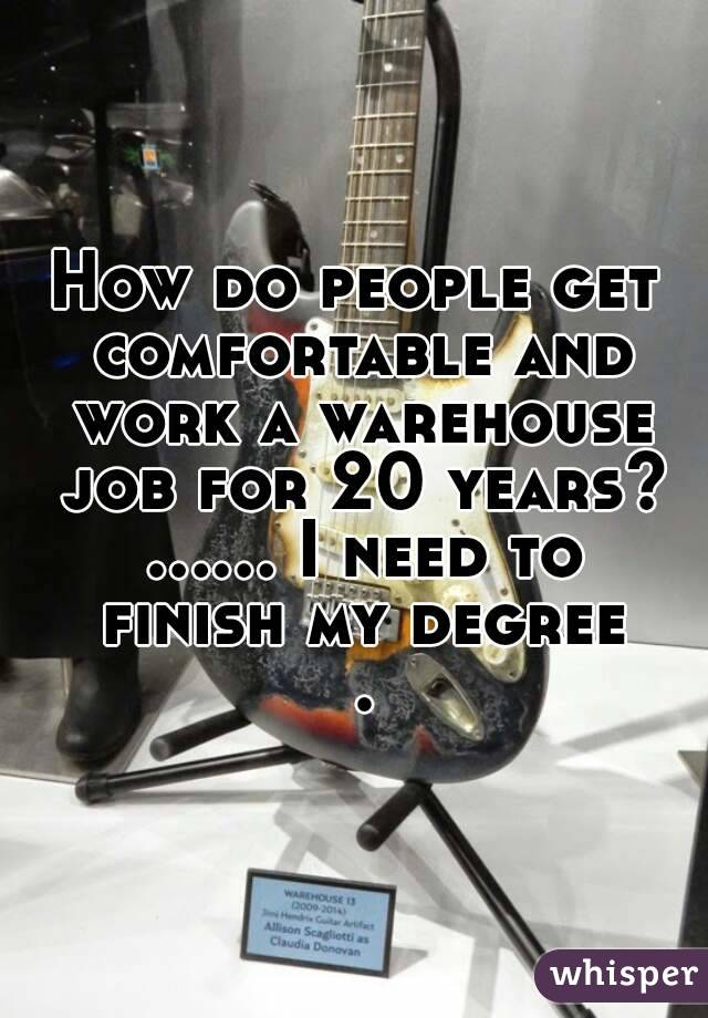How do people get comfortable and work a warehouse job for 20 years? ...... I need to finish my degree .