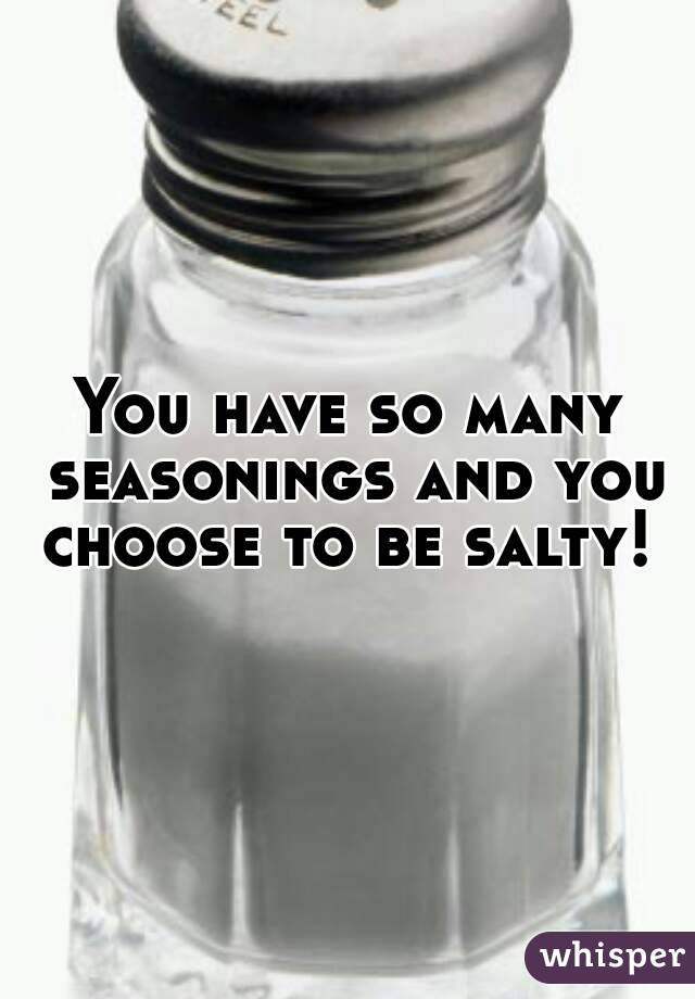 You have so many seasonings and you choose to be salty!