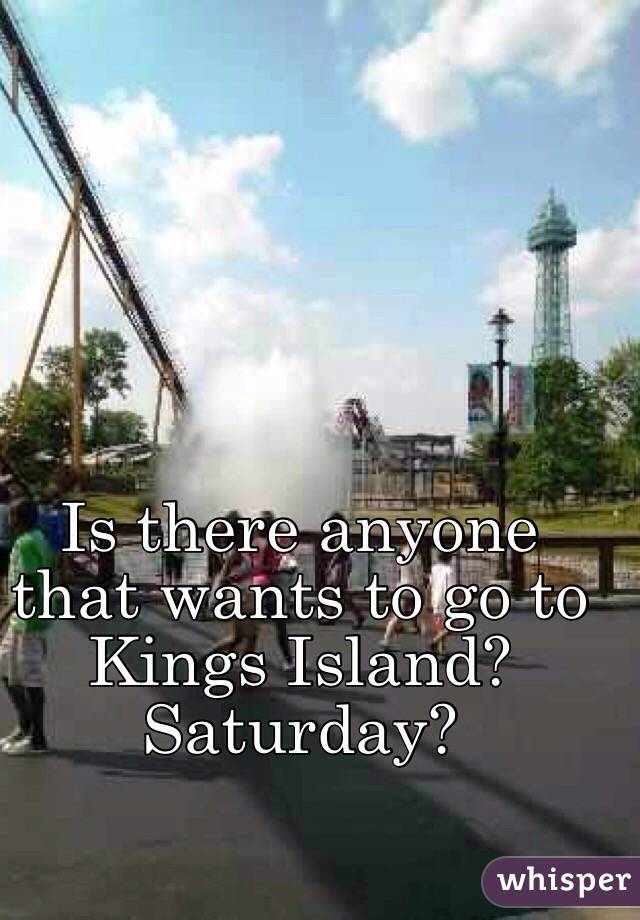Is there anyone that wants to go to Kings Island? Saturday?