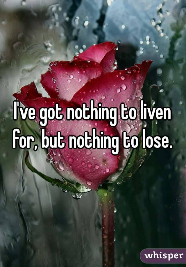 I've got nothing to liven for, but nothing to lose.