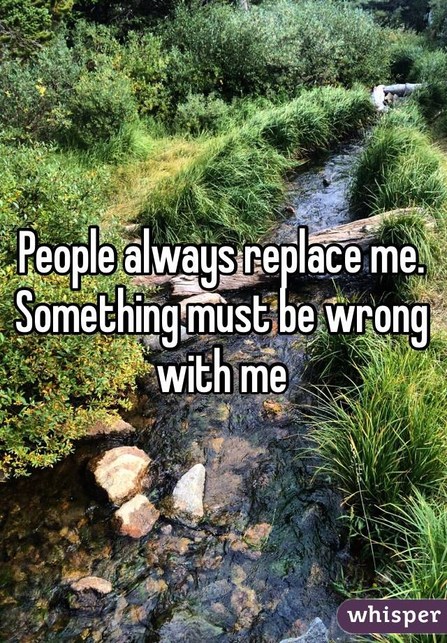 People always replace me. Something must be wrong with me