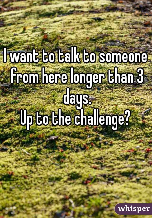I want to talk to someone from here longer than 3 days. Up to the challenge?