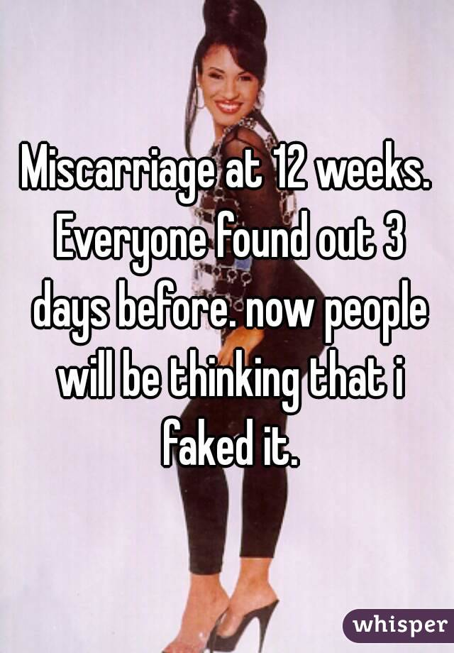 Miscarriage at 12 weeks. Everyone found out 3 days before. now people will be thinking that i faked it.