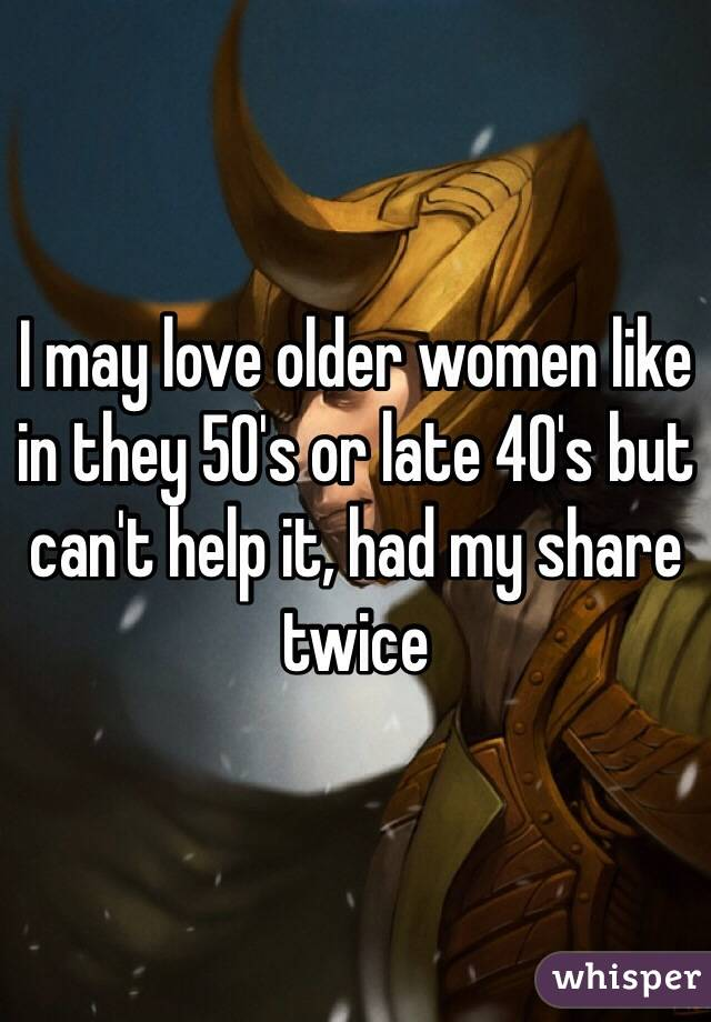 I may love older women like in they 50's or late 40's but can't help it, had my share twice