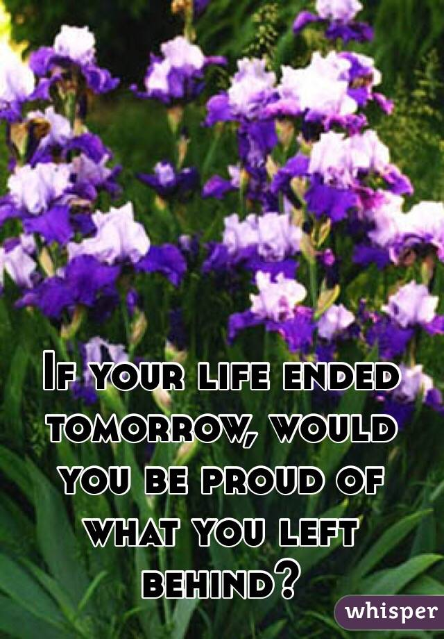 If your life ended tomorrow, would you be proud of what you left behind?