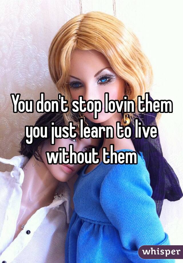 You don't stop lovin them you just learn to live without them