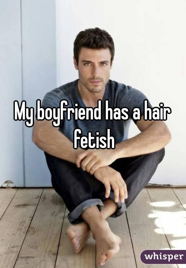 My Boyfriend Has A Hair Fetish