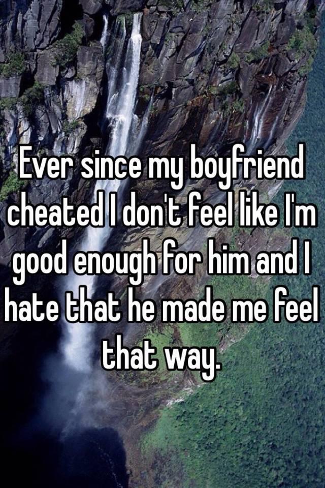 Ever since my boyfriend cheated I dont feel like Im good