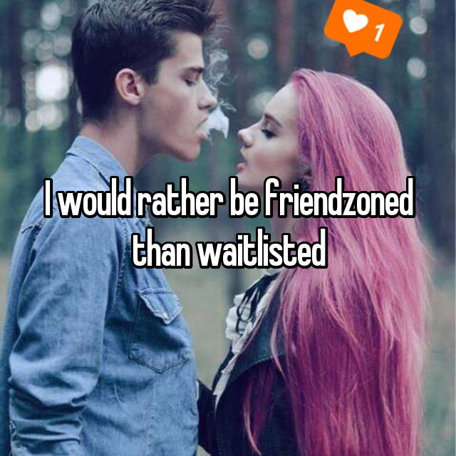 I would rather be friendzoned than waitlisted