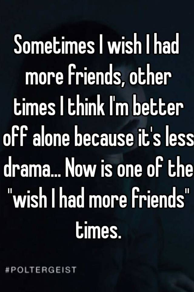 sometimes i wish i had more friends other times i think i m better