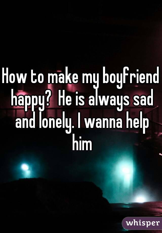 How to make him happy when hes sad