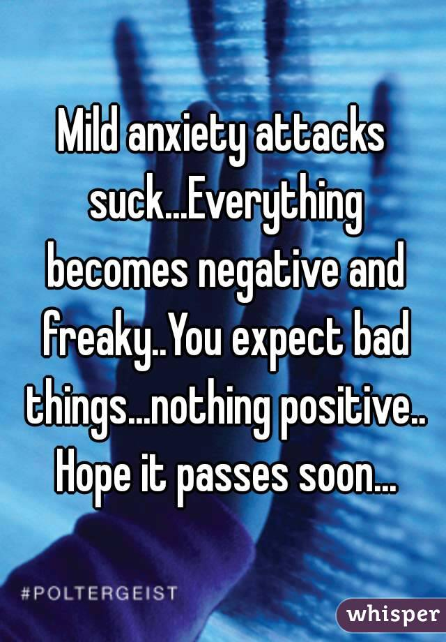 anxiety attacks suck...Everything becomes negative and freaky..You ...