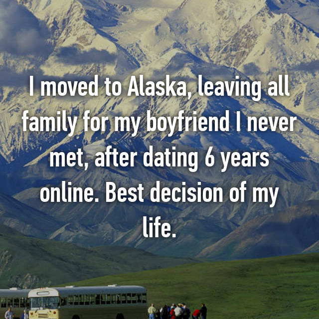 I moved to Alaska, leaving all family for my boyfriend I never met, after dating 6 years online. Best decision of my life.
