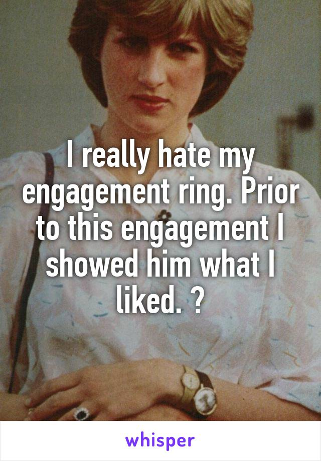 I really hate my engagement ring. Prior to this engagement I showed him what I liked. 😒