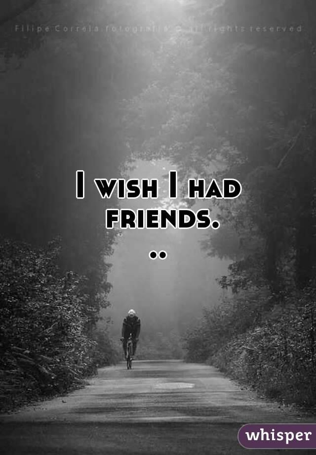 i wish i had friends