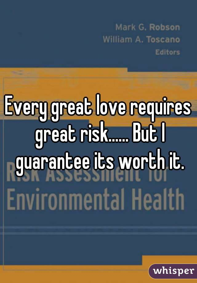 Every great love requires great risk...... But I guarantee its worth it.