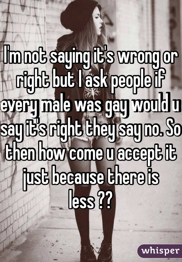 I'm not saying it's wrong or right but I ask people if every male was