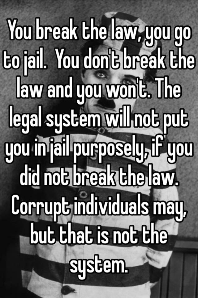 You Break The Law You Go To Jail You Don T Break The Law And You Won T The Legal System Will Not Put You In Jail Purposely If You Did Not Break The