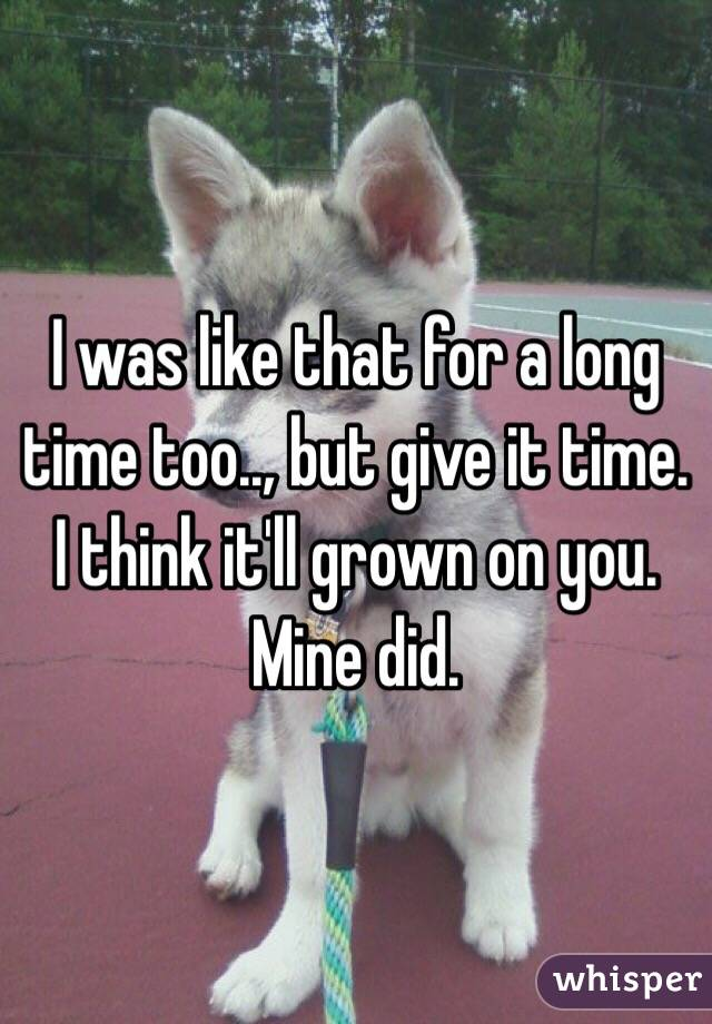 I was like that for a long time too.., but give it time. I think it'll grown on you. Mine did.