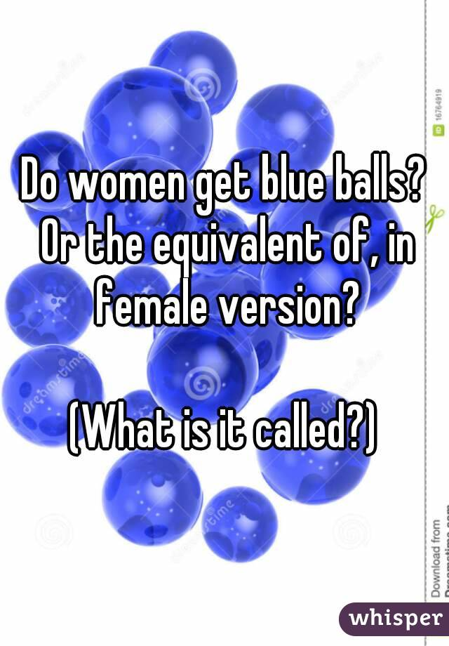 Do Women Get Blue Balls Or The Equivalent Of In Female Version What Is It Called