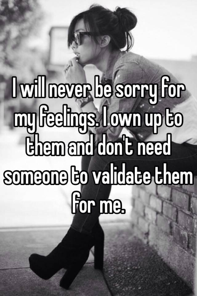 I Will Never Be Sorry For My Feelings. I Own Up To Them And Donu0027t Need  Someone To Validate Them For Me.