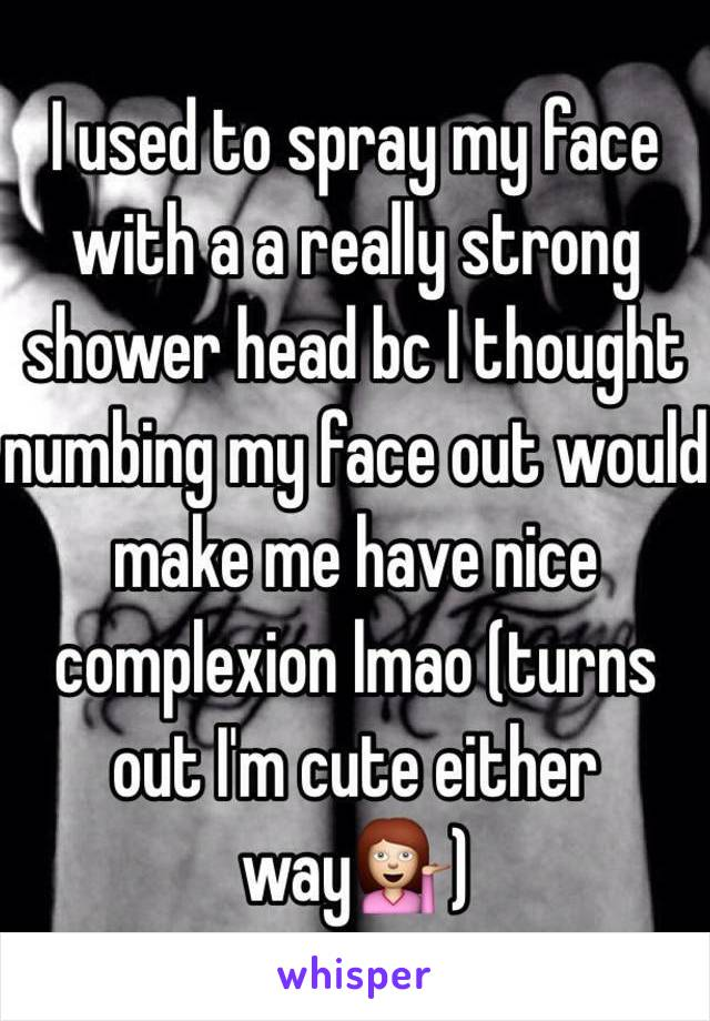 I used to spray my face with a a really strong shower head bc I ...