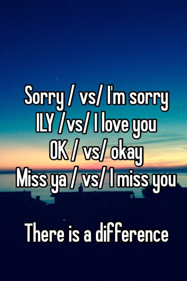 Sorry Vs I M Sorry Ily Vs I Love You Ok Vs Okay Miss Ya Vs I Miss You There Is A Difference