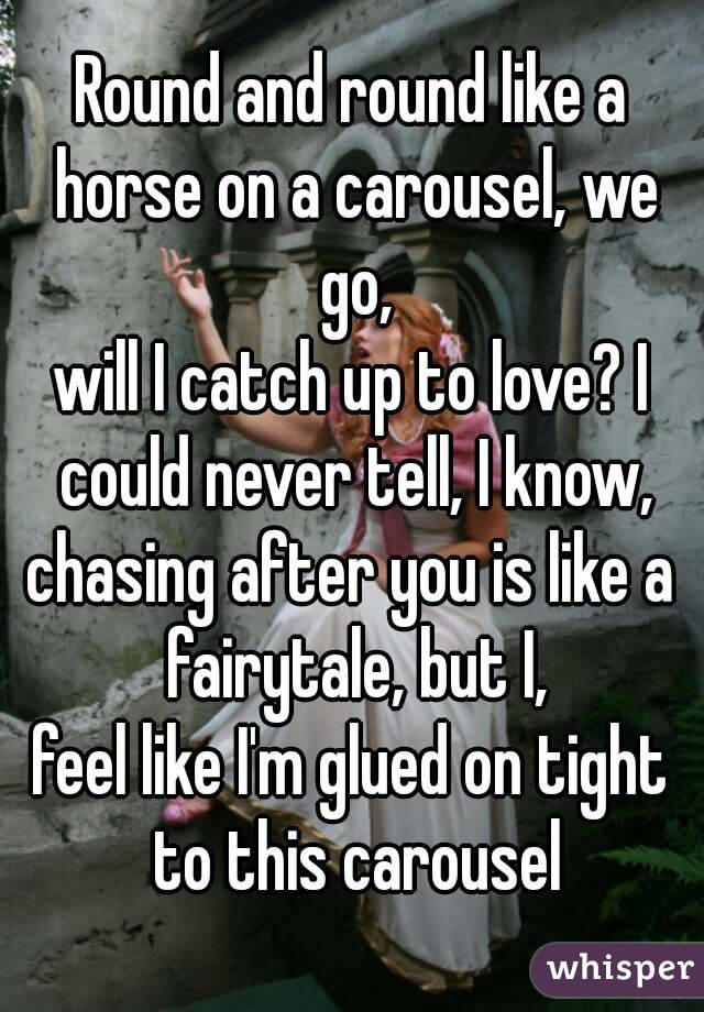 Round And Round Like A Horse On A Carousel We Go Will I Catch Up