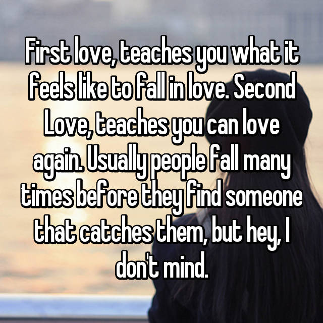 First love, teaches you what it feels like to fall in love. Second Love, teaches you can love again. Usually people fall many times before they find someone that catches them, but hey, I don't mind.